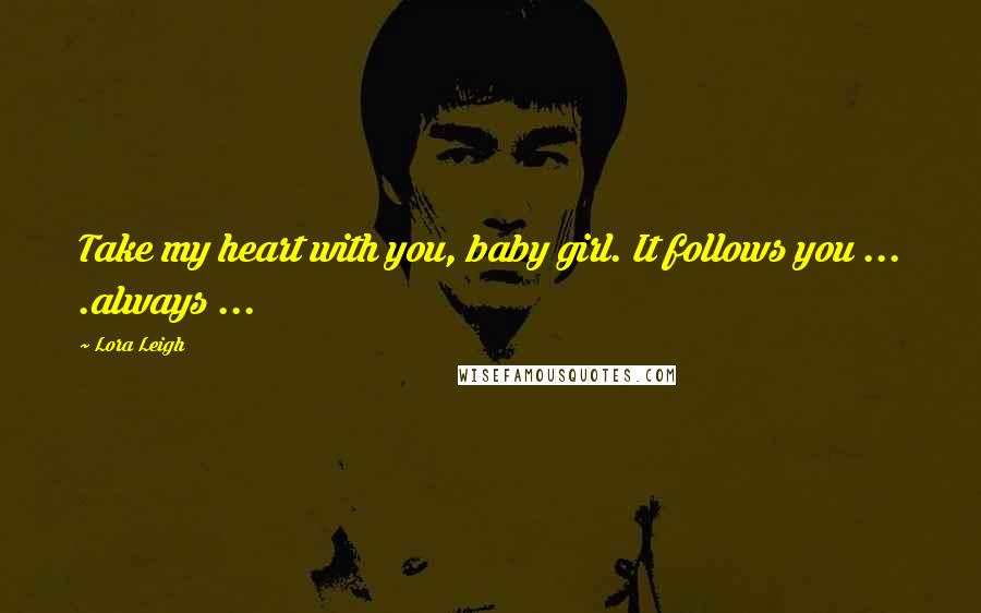 Lora Leigh quotes: Take my heart with you, baby girl. It follows you ... .always ...