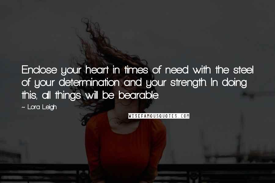 Lora Leigh quotes: Enclose your heart in times of need with the steel of your determination and your strength. In doing this, all things will be bearable.
