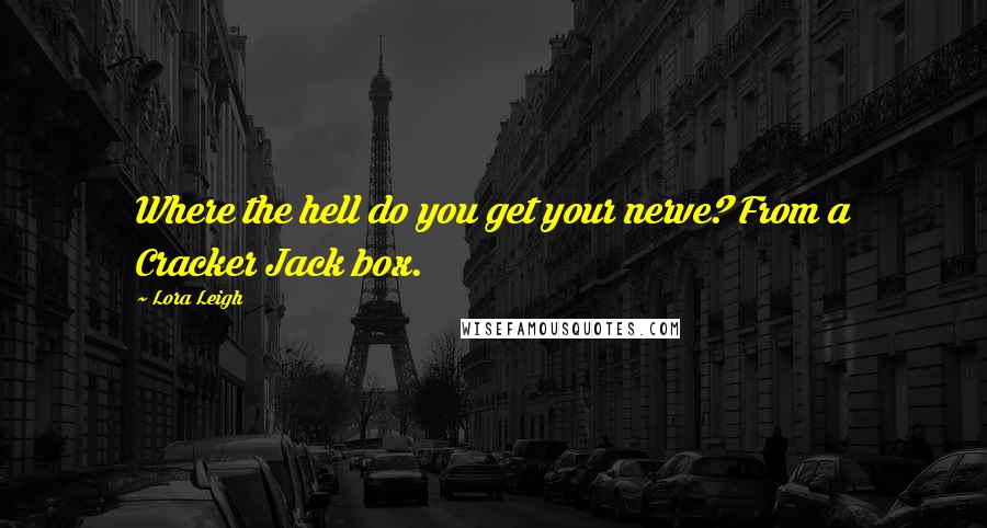Lora Leigh quotes: Where the hell do you get your nerve? From a Cracker Jack box.