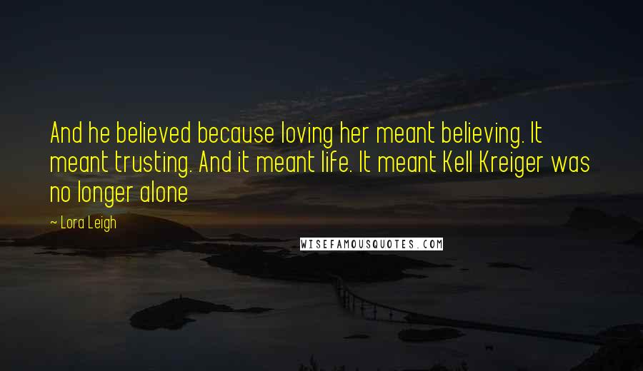 Lora Leigh quotes: And he believed because loving her meant believing. It meant trusting. And it meant life. It meant Kell Kreiger was no longer alone