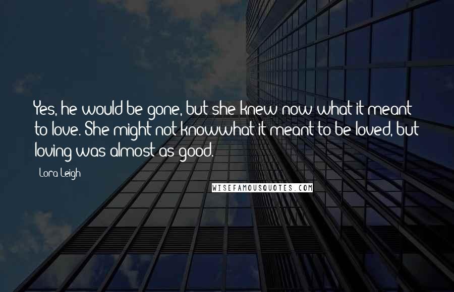Lora Leigh quotes: Yes, he would be gone, but she knew now what it meant to love. She might not knowwhat it meant to be loved, but loving was almost as good.