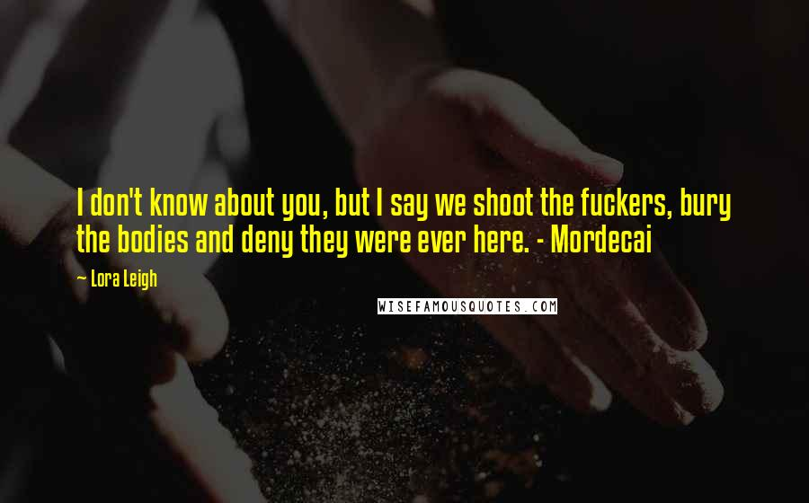 Lora Leigh quotes: I don't know about you, but I say we shoot the fuckers, bury the bodies and deny they were ever here. - Mordecai