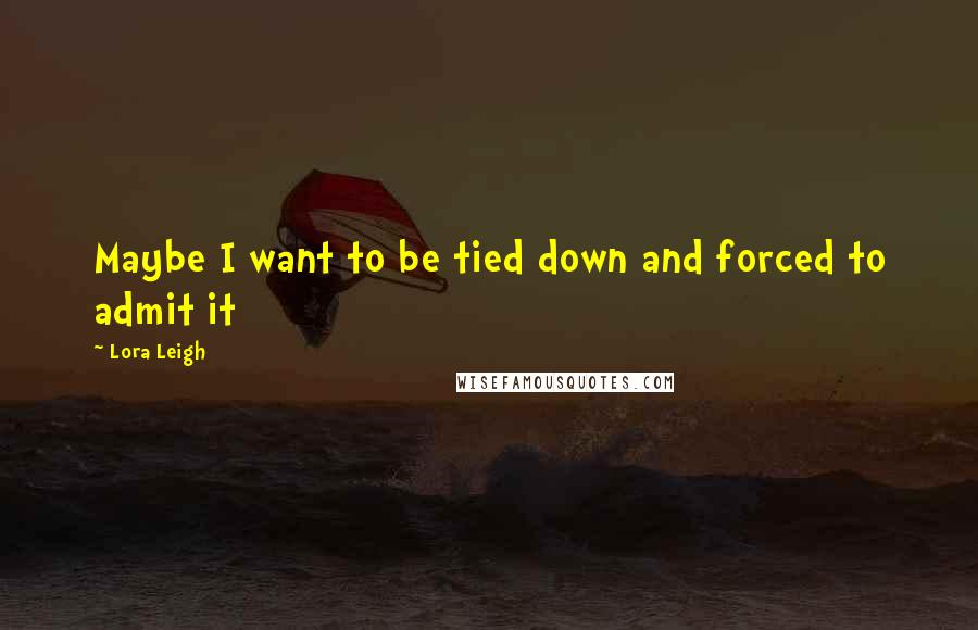 Lora Leigh quotes: Maybe I want to be tied down and forced to admit it