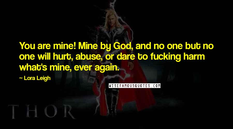 Lora Leigh quotes: You are mine! Mine by God, and no one but no one will hurt, abuse, or dare to fucking harm what's mine, ever again.