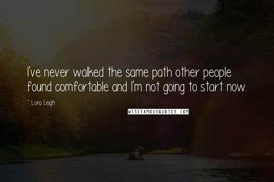 Lora Leigh quotes: I've never walked the same path other people found comfortable and I'm not going to start now.
