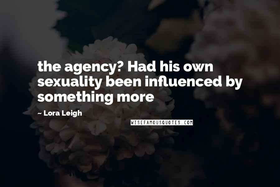 Lora Leigh quotes: the agency? Had his own sexuality been influenced by something more