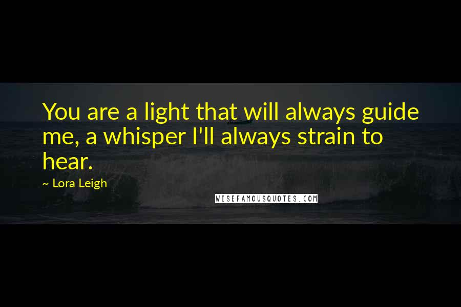 Lora Leigh quotes: You are a light that will always guide me, a whisper I'll always strain to hear.