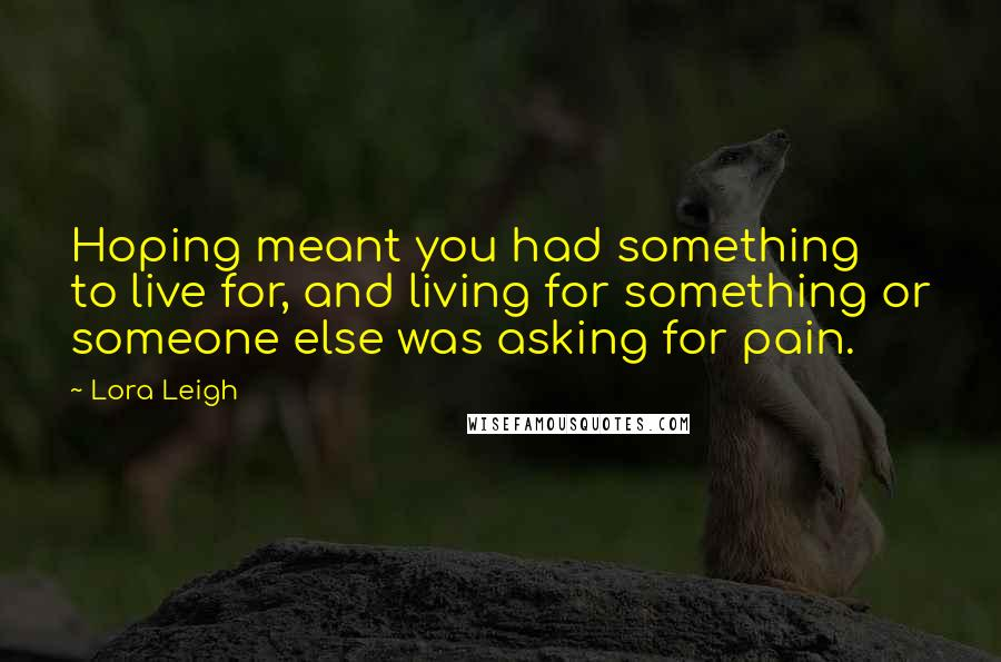 Lora Leigh quotes: Hoping meant you had something to live for, and living for something or someone else was asking for pain.