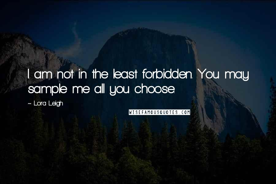 Lora Leigh quotes: I am not in the least forbidden. You may sample me all you choose.
