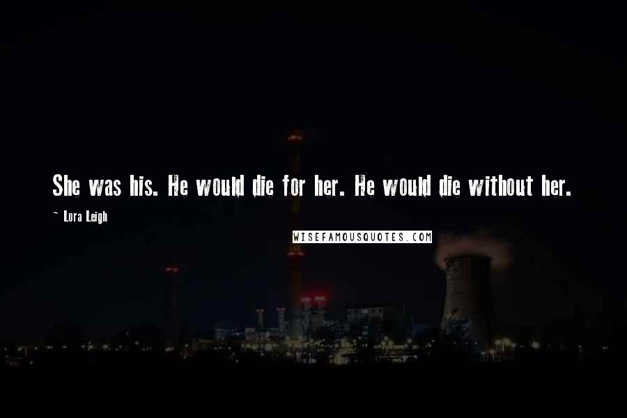 Lora Leigh quotes: She was his. He would die for her. He would die without her.