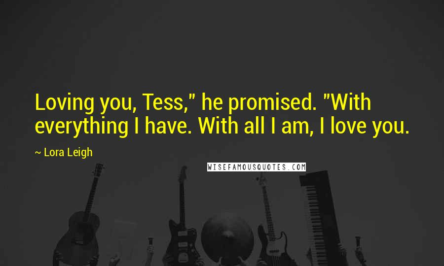 "Lora Leigh quotes: Loving you, Tess,"" he promised. ""With everything I have. With all I am, I love you."