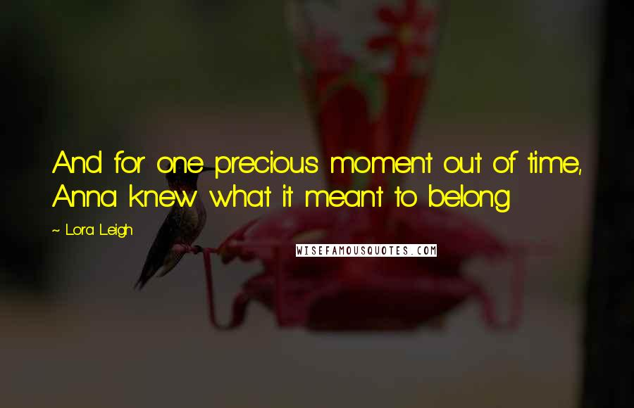 Lora Leigh quotes: And for one precious moment out of time, Anna knew what it meant to belong