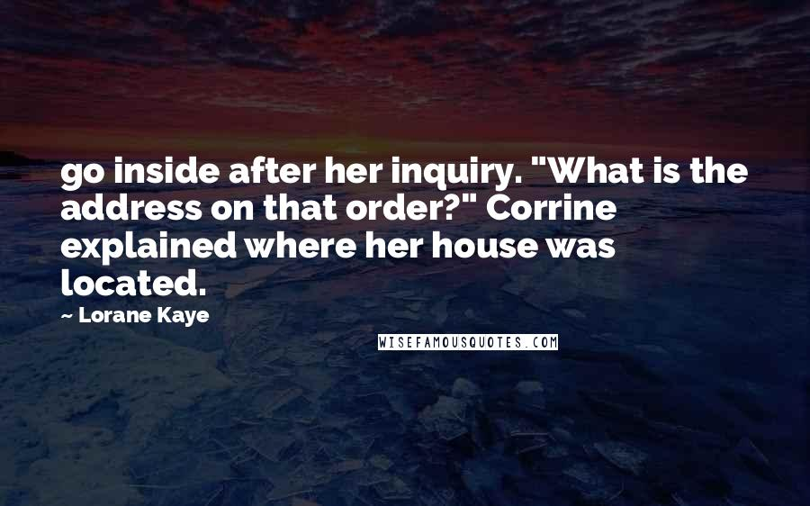 "Lorane Kaye quotes: go inside after her inquiry. ""What is the address on that order?"" Corrine explained where her house was located."