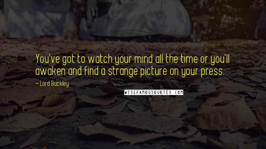 Lord Buckley quotes: You've got to watch your mind all the time or you'll awaken and find a strange picture on your press.