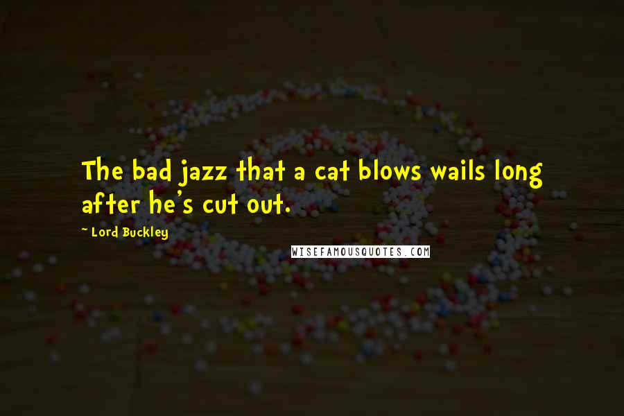 Lord Buckley quotes: The bad jazz that a cat blows wails long after he's cut out.
