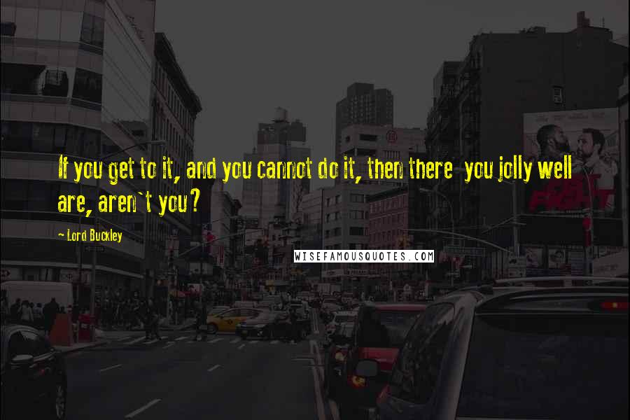 Lord Buckley quotes: If you get to it, and you cannot do it, then there you jolly well are, aren't you?