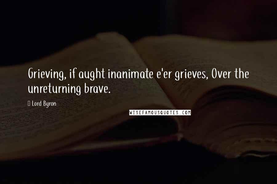 Lord Byron quotes: Grieving, if aught inanimate e'er grieves, Over the unreturning brave.