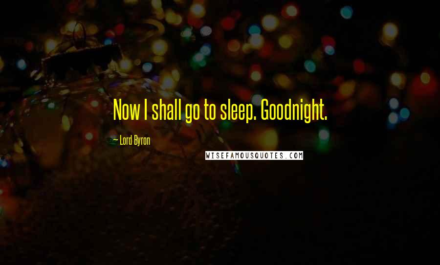 Lord Byron quotes: Now I shall go to sleep. Goodnight.