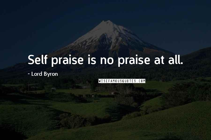 Lord Byron quotes: Self praise is no praise at all.
