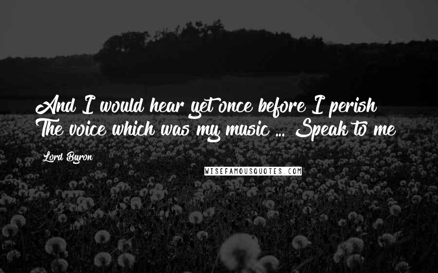 Lord Byron quotes: And I would hear yet once before I perish The voice which was my music ... Speak to me!