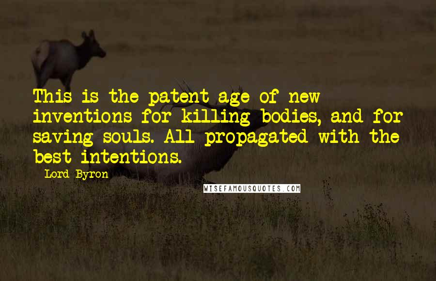 Lord Byron quotes: This is the patent age of new inventions for killing bodies, and for saving souls. All propagated with the best intentions.