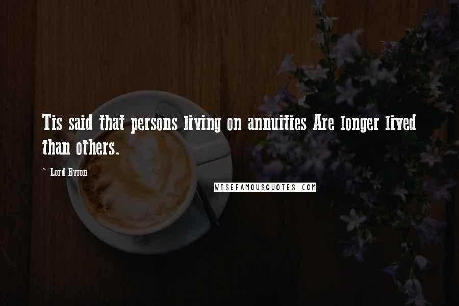 Lord Byron quotes: Tis said that persons living on annuities Are longer lived than others.