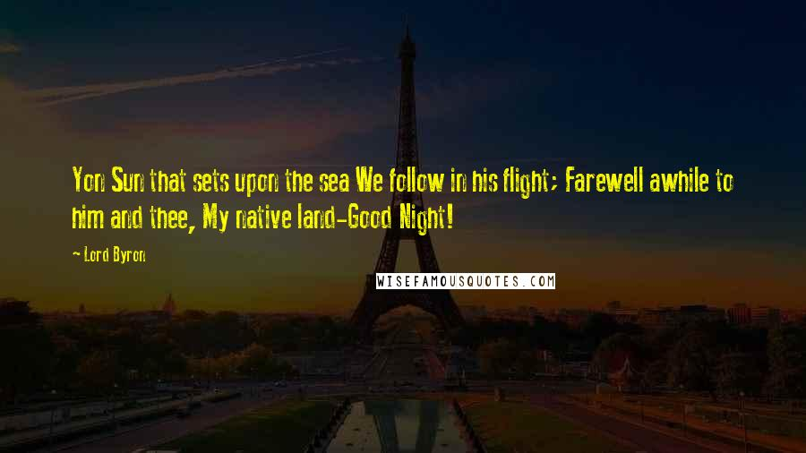 Lord Byron quotes: Yon Sun that sets upon the sea We follow in his flight; Farewell awhile to him and thee, My native land-Good Night!