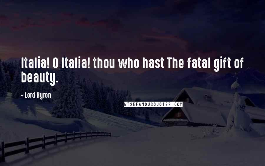 Lord Byron quotes: Italia! O Italia! thou who hast The fatal gift of beauty.