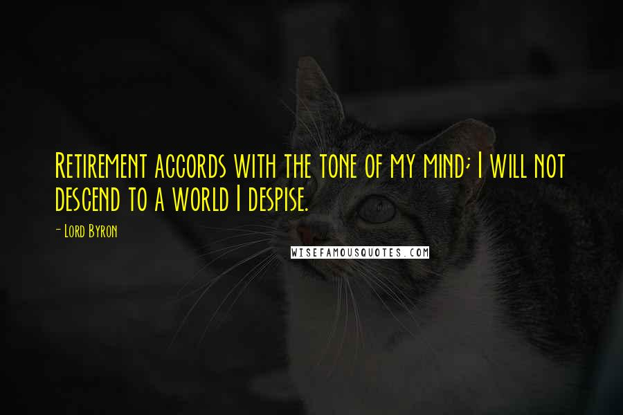 Lord Byron quotes: Retirement accords with the tone of my mind; I will not descend to a world I despise.