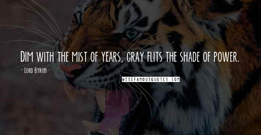 Lord Byron quotes: Dim with the mist of years, gray flits the shade of power.