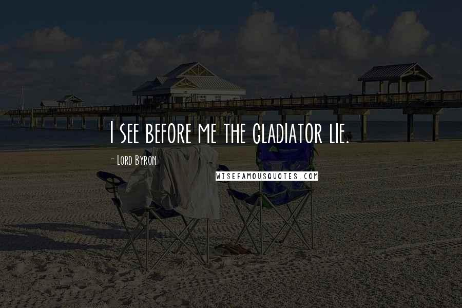 Lord Byron quotes: I see before me the gladiator lie.