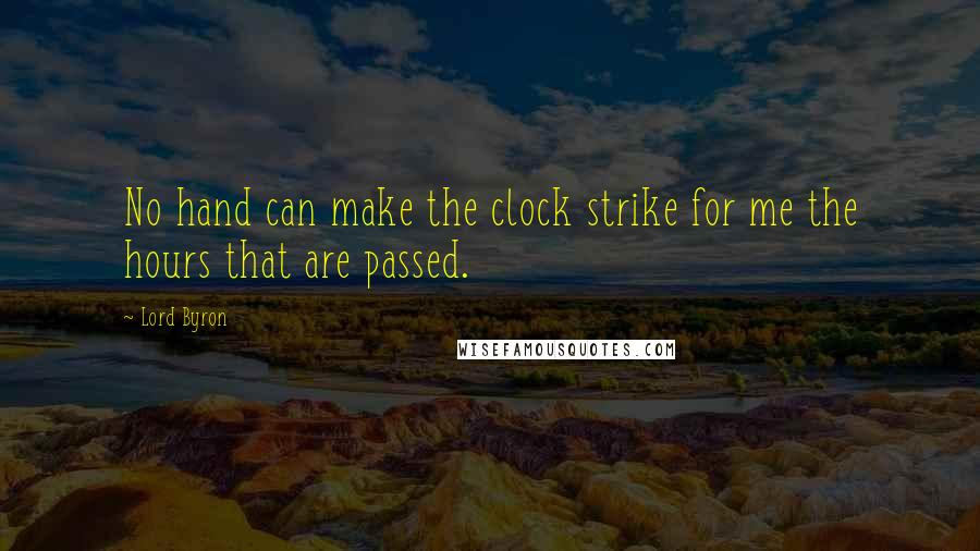Lord Byron quotes: No hand can make the clock strike for me the hours that are passed.