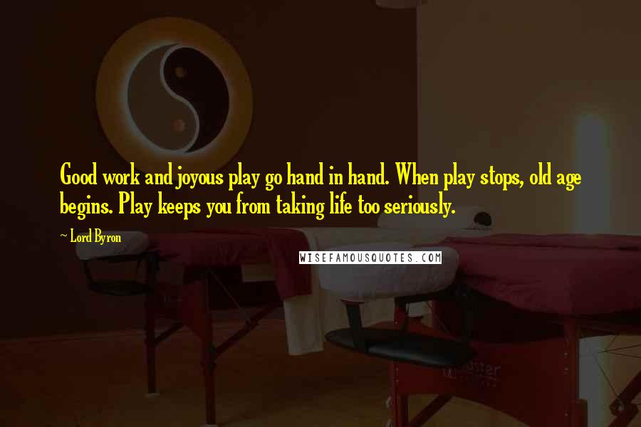 Lord Byron quotes: Good work and joyous play go hand in hand. When play stops, old age begins. Play keeps you from taking life too seriously.