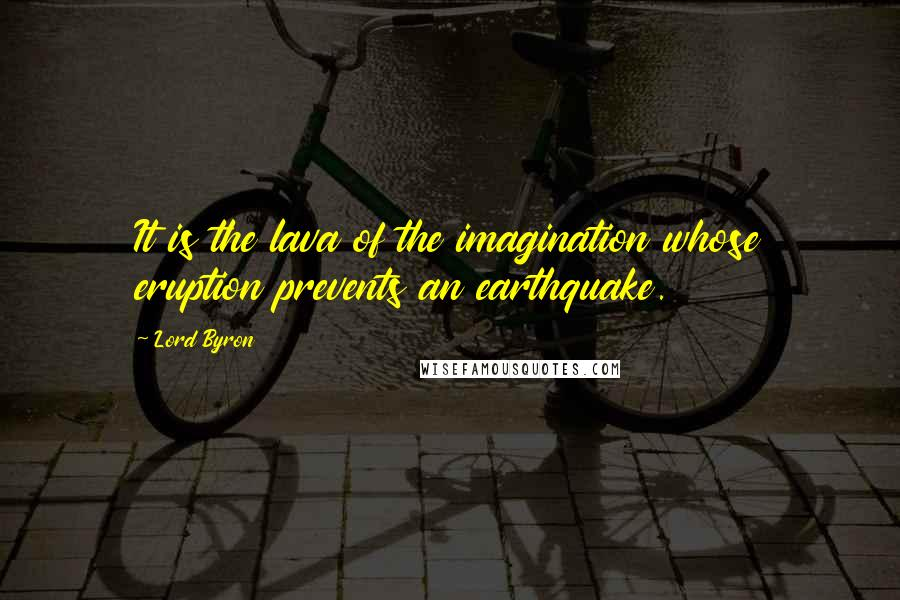 Lord Byron quotes: It is the lava of the imagination whose eruption prevents an earthquake.