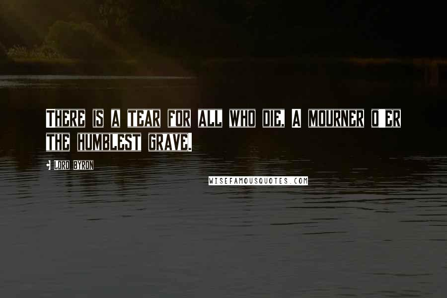 Lord Byron quotes: There is a tear for all who die, A mourner o'er the humblest grave.