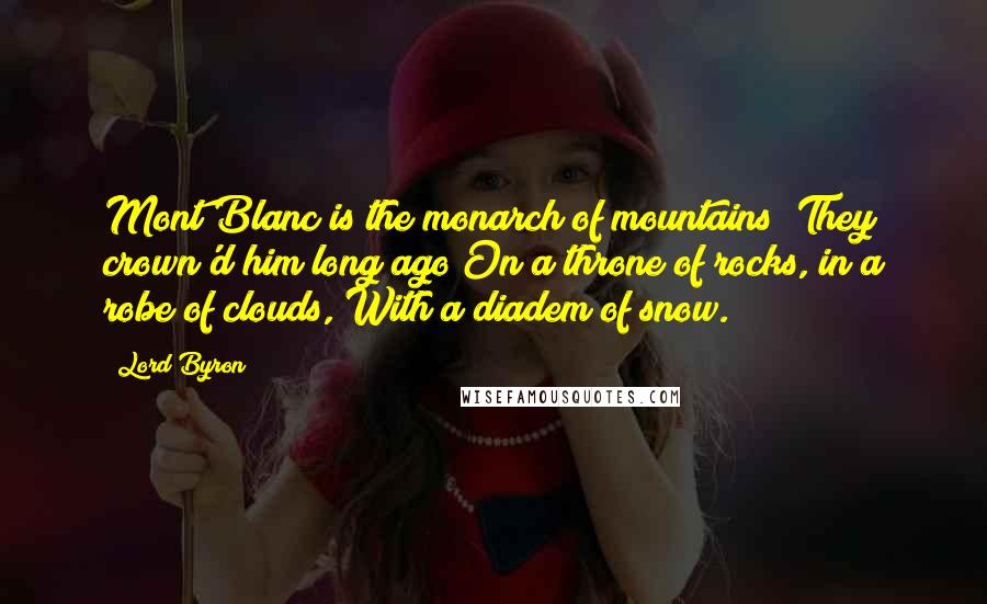 Lord Byron quotes: Mont Blanc is the monarch of mountains; They crown'd him long ago On a throne of rocks, in a robe of clouds, With a diadem of snow.