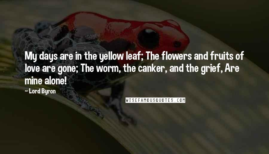 Lord Byron quotes: My days are in the yellow leaf; The flowers and fruits of love are gone; The worm, the canker, and the grief, Are mine alone!