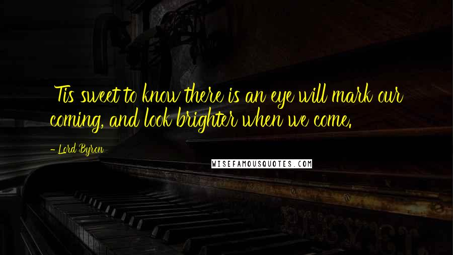 Lord Byron quotes: 'Tis sweet to know there is an eye will mark our coming, and look brighter when we come.