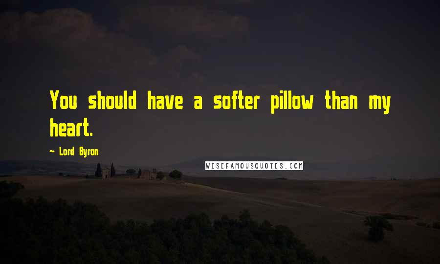 Lord Byron quotes: You should have a softer pillow than my heart.
