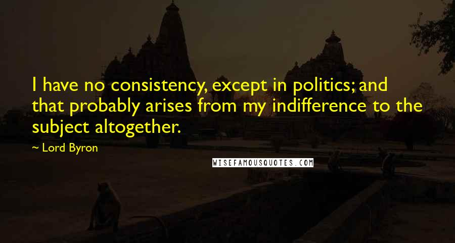 Lord Byron quotes: I have no consistency, except in politics; and that probably arises from my indifference to the subject altogether.