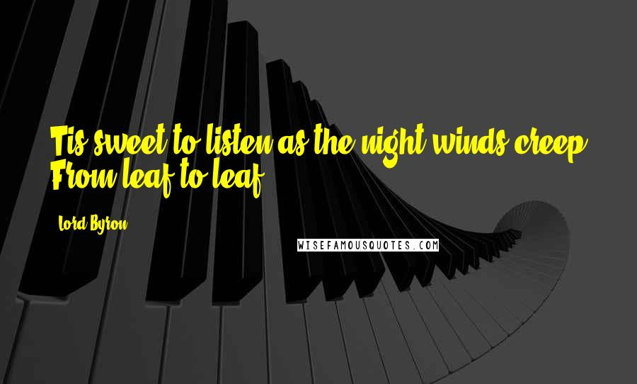 Lord Byron quotes: Tis sweet to listen as the night winds creep From leaf to leaf.