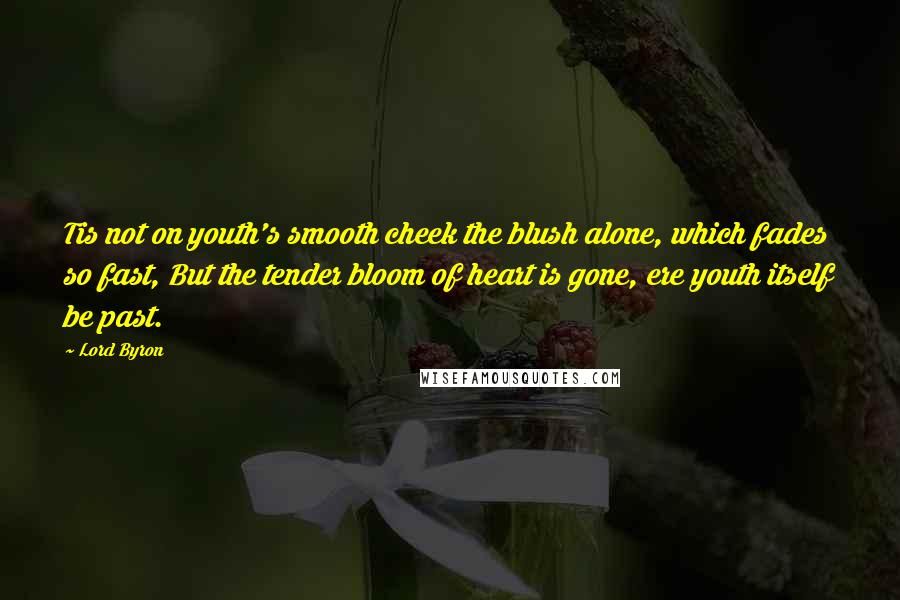 Lord Byron quotes: Tis not on youth's smooth cheek the blush alone, which fades so fast, But the tender bloom of heart is gone, ere youth itself be past.