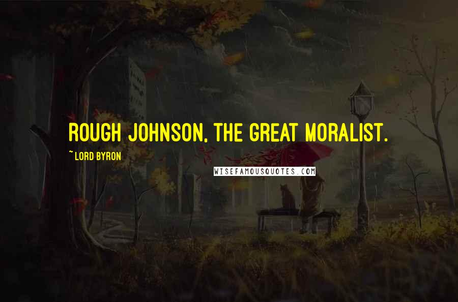 Lord Byron quotes: Rough Johnson, the great moralist.