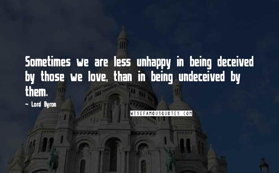 Lord Byron quotes: Sometimes we are less unhappy in being deceived by those we love, than in being undeceived by them.