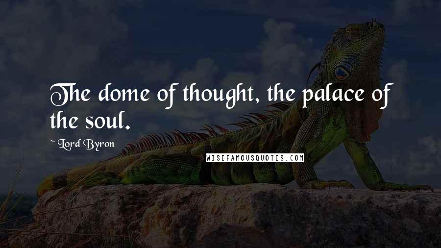 Lord Byron quotes: The dome of thought, the palace of the soul.