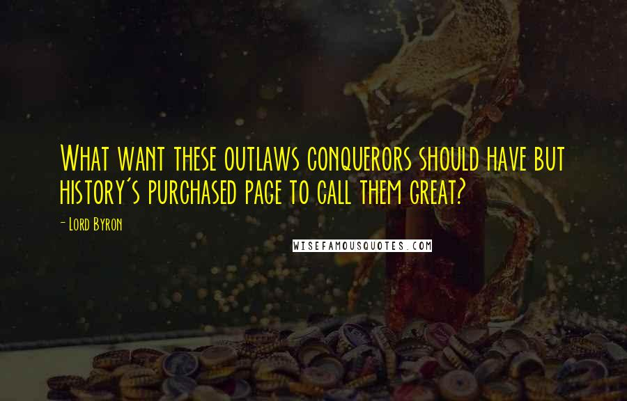 Lord Byron quotes: What want these outlaws conquerors should have but history's purchased page to call them great?