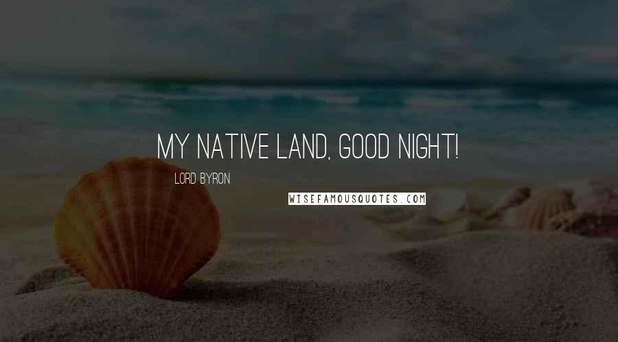 Lord Byron quotes: My native land, good night!