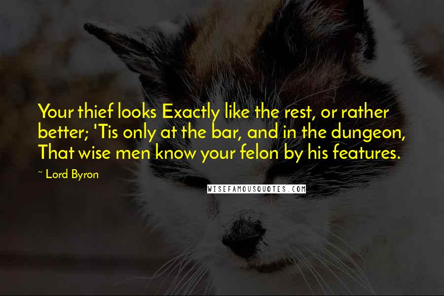 Lord Byron quotes: Your thief looks Exactly like the rest, or rather better; 'Tis only at the bar, and in the dungeon, That wise men know your felon by his features.