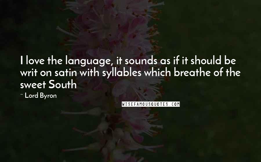 Lord Byron quotes: I love the language, it sounds as if it should be writ on satin with syllables which breathe of the sweet South
