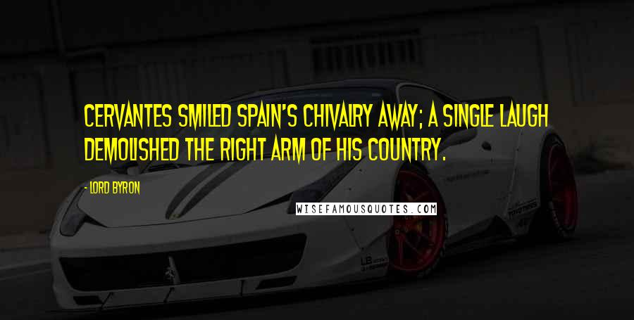 Lord Byron quotes: Cervantes smiled Spain's chivalry away; A single laugh demolished the right arm Of his country.